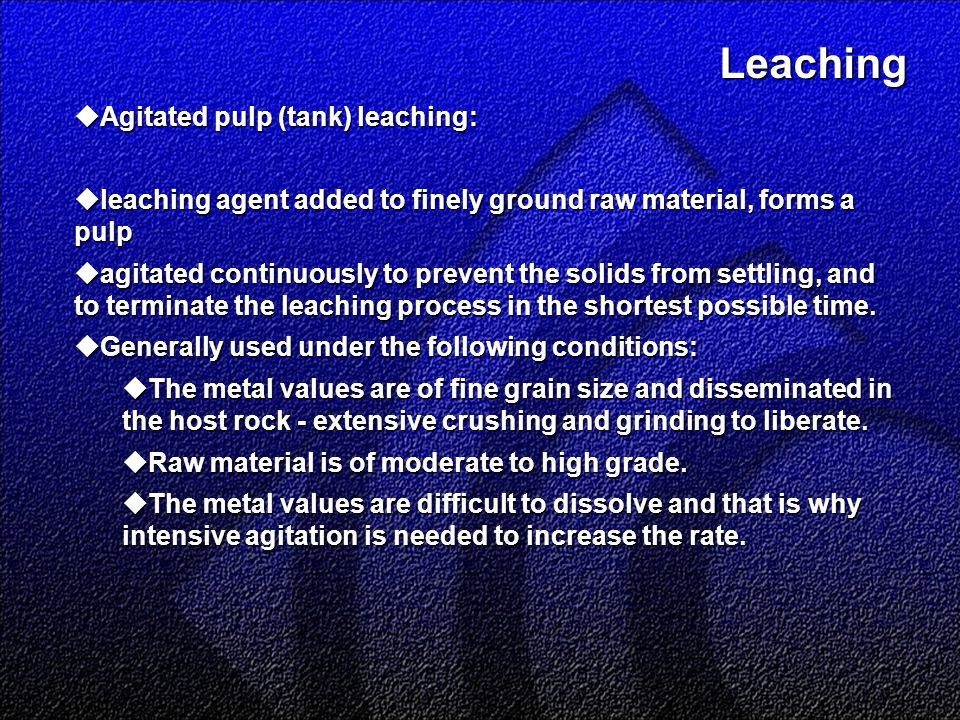 Leaching Leaching  Agitated pulp (tank) leaching:  leaching agent added to finely ground raw material, forms a pulp  agitated continuously to prevent the solids from settling, and to terminate the leaching process in the shortest possible time.
