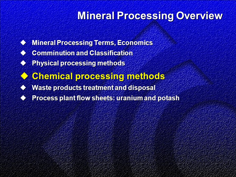 Mineral Processing Overview  Mineral Processing Terms, Economics  Comminution and Classification  Physical processing methods  Chemical processing methods  Waste products treatment and disposal  Process plant flow sheets: uranium and potash
