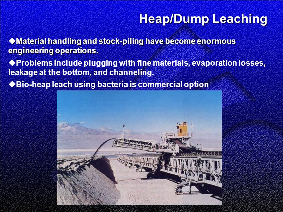 Heap/Dump Leaching Heap/Dump Leaching  Material handling and stock-piling have become enormous engineering operations.