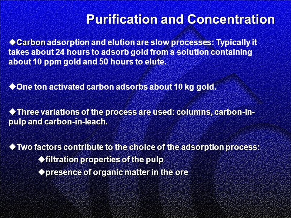 Purification and Concentration Purification and Concentration  Carbon  Carbon adsorption and elution are slow processes: Typically it takes about 24 hours to adsorb gold from a solution containing about 10 ppm gold and 50 hours to elute.