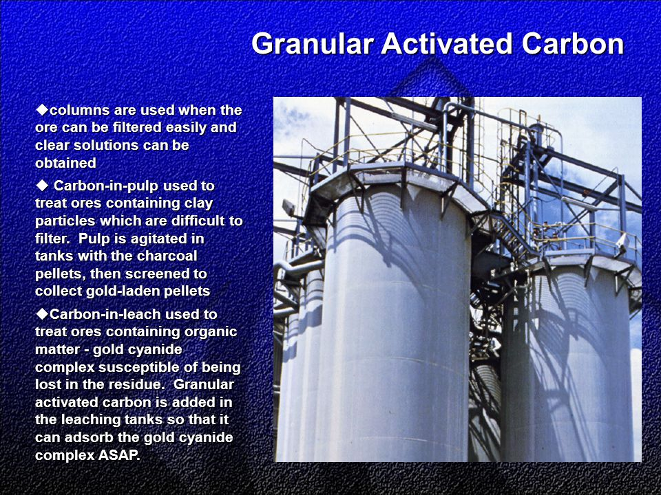 Granular Activated Carbon Granular Activated Carbon  columns are used when the ore can be filtered easily and clear solutions can be obtained  Carbon-in-pulp used to treat ores containing clay particles which are difficult to filter.