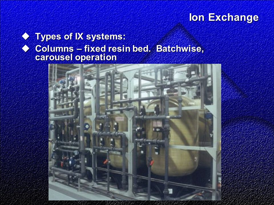 Ion Exchange Ion Exchange  Types of IX systems:  Columns – fixed resin bed.
