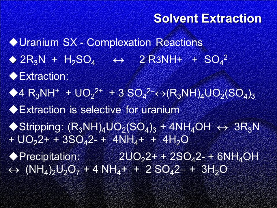 Solvent Extraction Solvent Extraction  Uranium SX - Complexation Reactions   2R 3 N + H 2 SO 4  2 R 3 NH+ + SO 4 2   Extraction:  4 R 3 NH + + UO 2 2+ + 3 SO 4 2   (R 3 NH) 4 UO 2 (SO 4 ) 3  Extraction is selective for uranium  Stripping: (R 3 NH) 4 UO 2 (SO 4 ) 3 + 4NH 4 OH  3R 3 N + UO 2 2+ + 3SO 4 2- + 4NH 4 + + 4H 2 O  Precipitation:2UO 2 2+ + 2SO 4 2- + 6NH 4 OH  (NH 4 ) 2 U 2 O 7 + 4 NH 4 + + 2 SO 4 2  + 3H 2 O