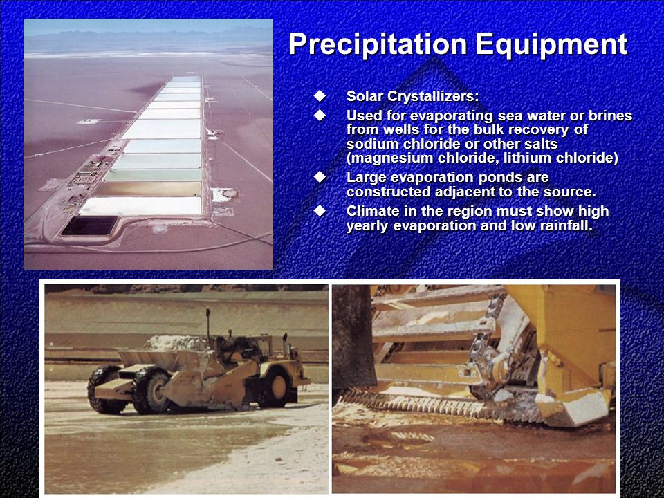 Precipitation Equipment  Solar Crystallizers:  Used for evaporating sea water or brines from wells for the bulk recovery of sodium chloride or other salts (magnesium chloride, lithium chloride)  Large evaporation ponds are constructed adjacent to the source.