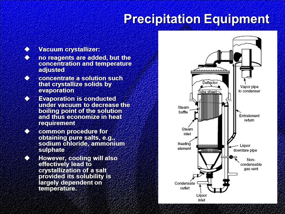 Precipitation Equipment  Vacuum crystallizer:  no reagents are added, but the concentration and temperature adjusted  concentrate a solution such that crystallize solids by evaporation  Evaporation is conducted under vacuum to decrease the boiling point of the solution and thus economize in heat requirement  common procedure for obtaining pure salts, e.g., sodium chloride, ammonium sulphate  However, cooling will also effectively lead to crystallization of a salt provided its solubility is largely dependent on temperature.