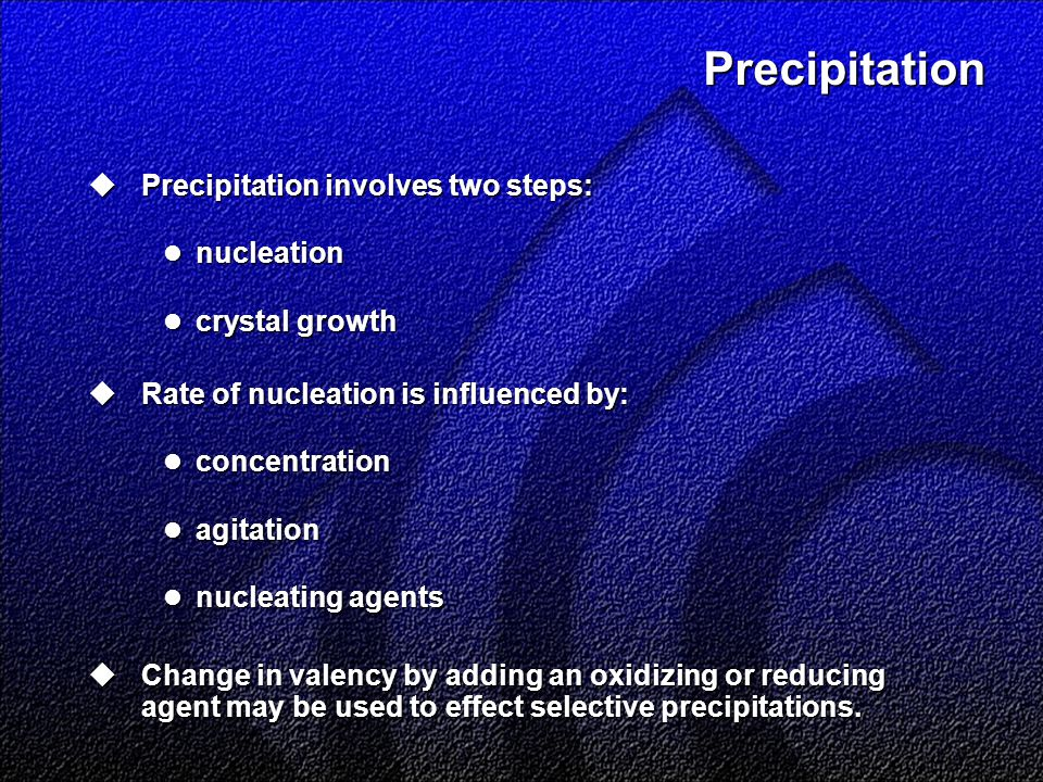 Precipitation  Precipitation involves two steps: nucleation nucleation crystal growth crystal growth  Rate of nucleation is influenced by: concentration concentration agitation agitation nucleating agents nucleating agents  Change in valency by adding an oxidizing or reducing agent may be used to effect selective precipitations.