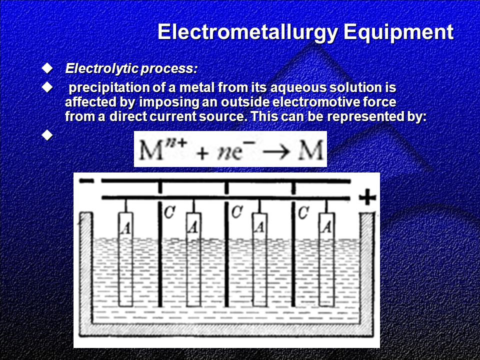 Electrometallurgy Equipment  Electrolytic process:  precipitation of a metal from its aqueous solution is affected by imposing an outside electromotive force from a direct current source.