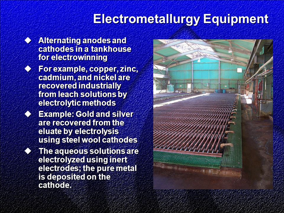 Electrometallurgy Equipment  Alternating anodes and cathodes in a tankhouse for electrowinning  For example, copper, zinc, cadmium, and nickel are recovered industrially from leach solutions by electrolytic methods  Example: Gold and silver are recovered from the eluate by electrolysis using steel wool cathodes  The aqueous solutions are electrolyzed using inert electrodes; the pure metal is deposited on the cathode.