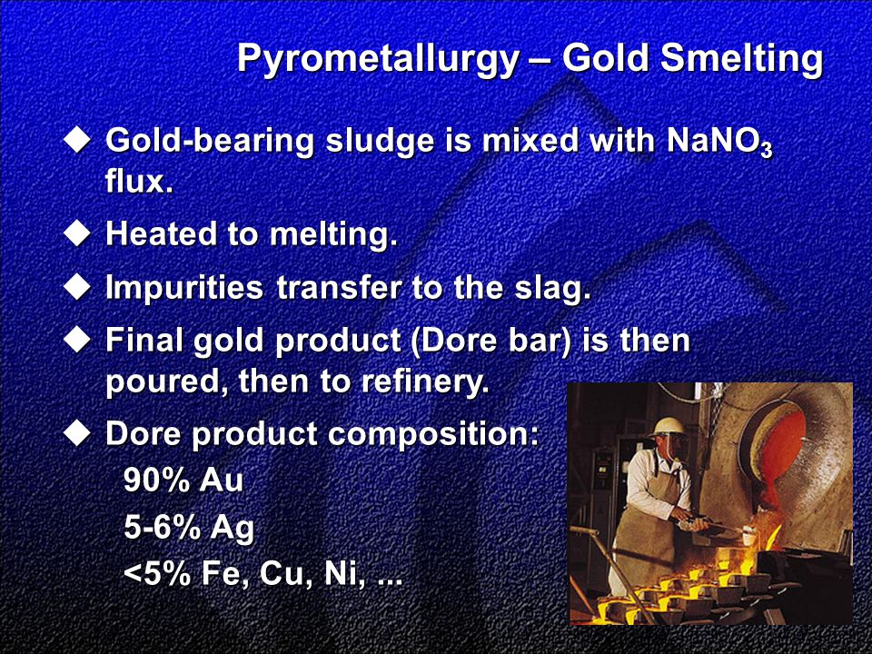 Pyrometallurgy – Gold Smelting  Gold-bearing sludge is mixed with NaNO 3 flux.