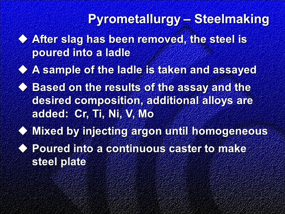 Pyrometallurgy – Steelmaking  After slag has been removed, the steel is poured into a ladle  A sample of the ladle is taken and assayed  Based on the results of the assay and the desired composition, additional alloys are added: Cr, Ti, Ni, V, Mo  Mixed by injecting argon until homogeneous  Poured into a continuous caster to make steel plate