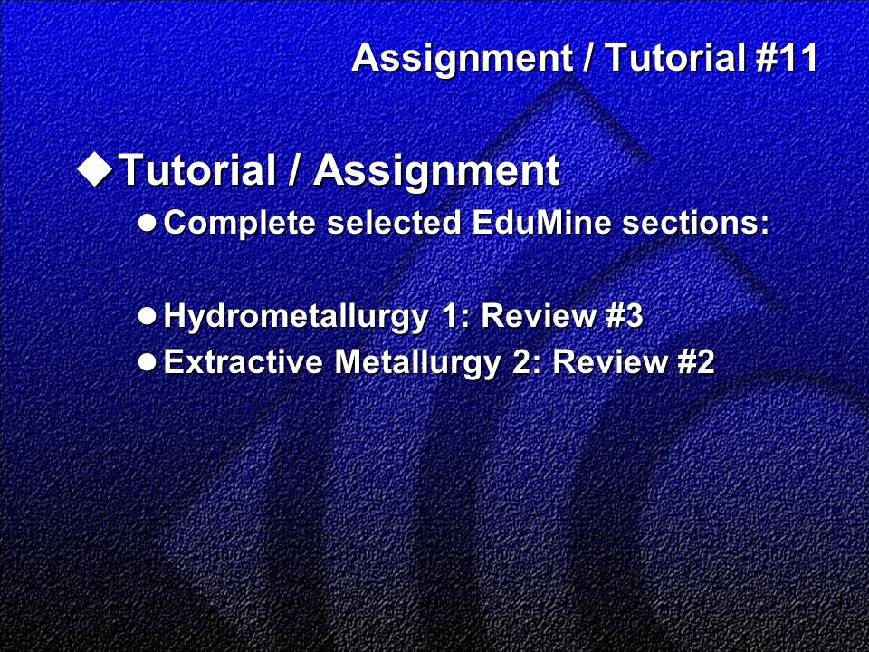 Assignment / Tutorial #11  Tutorial / Assignment Complete selected EduMine sections: Complete selected EduMine sections: Hydrometallurgy 1: Review #3 Hydrometallurgy 1: Review #3 Extractive Metallurgy 2: Review #2 Extractive Metallurgy 2: Review #2