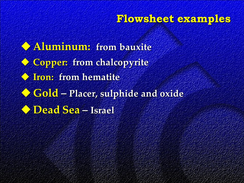 Flowsheet examples  Aluminum: from bauxite  Copper: from chalcopyrite  Iron: from hematite  Gold – Placer, sulphide and oxide  Dead Sea – Israel