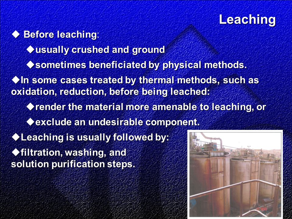 Leaching Leaching  Before leaching  Before leaching:  usually crushed and ground  sometimes beneficiated by physical methods.