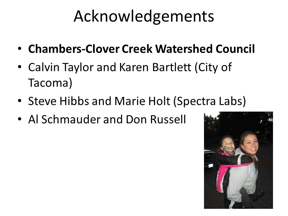 Acknowledgements Chambers-Clover Creek Watershed Council Calvin Taylor and Karen Bartlett (City of Tacoma) Steve Hibbs and Marie Holt (Spectra Labs) Al Schmauder and Don Russell