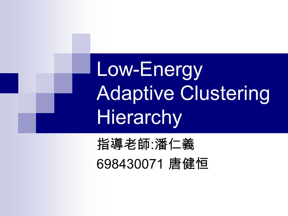 Low-Energy Adaptive Clustering Hierarchy 指導老師 : 潘仁義 698430071 唐健恒