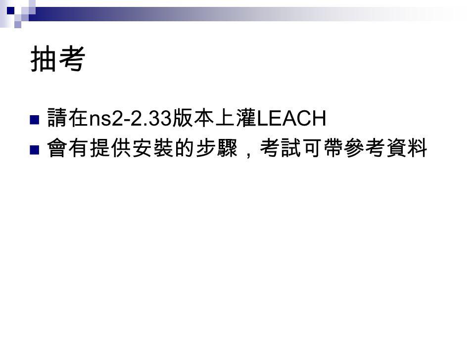 抽考 請在 ns2-2.33 版本上灌 LEACH 會有提供安裝的步驟,考試可帶參考資料
