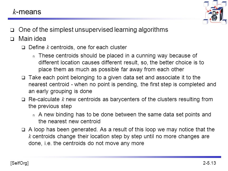 [SelfOrg]2-5.13 k -means  One of the simplest unsupervised learning algorithms  Main idea  Define k centroids, one for each cluster n These centroi