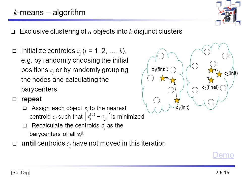 [SelfOrg]2-5.15 k -means – algorithm  Exclusive clustering of n objects into k disjunct clusters  Initialize centroids c j ( j = 1, 2, …, k ), e.g.