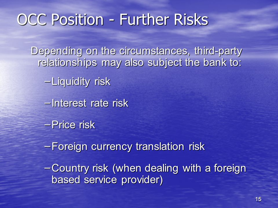 15 OCC Position - Further Risks Depending on the circumstances, third-party relationships may also subject the bank to: – Liquidity risk – Interest rate risk – Price risk – Foreign currency translation risk – Country risk (when dealing with a foreign based service provider)