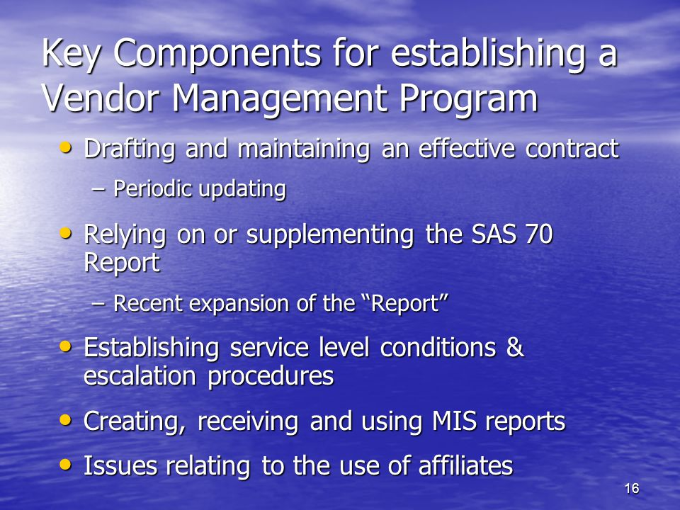 16 Key Components for establishing a Vendor Management Program Drafting and maintaining an effective contract Drafting and maintaining an effective contract –Periodic updating Relying on or supplementing the SAS 70 Report Relying on or supplementing the SAS 70 Report –Recent expansion of the Report Establishing service level conditions & escalation procedures Establishing service level conditions & escalation procedures Creating, receiving and using MIS reports Creating, receiving and using MIS reports Issues relating to the use of affiliates Issues relating to the use of affiliates