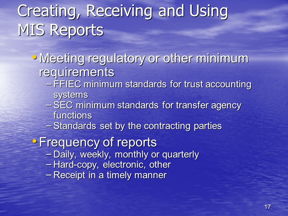 17 Creating, Receiving and Using MIS Reports Meeting regulatory or other minimum requirements Meeting regulatory or other minimum requirements – FFIEC minimum standards for trust accounting systems – SEC minimum standards for transfer agency functions – Standards set by the contracting parties Frequency of reports Frequency of reports – Daily, weekly, monthly or quarterly – Hard-copy, electronic, other – Receipt in a timely manner