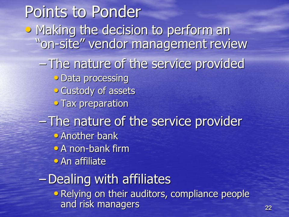 22 Points to Ponder Making the decision to perform an on-site vendor management review Making the decision to perform an on-site vendor management review –The nature of the service provided Data processing Data processing Custody of assets Custody of assets Tax preparation Tax preparation –The nature of the service provider Another bank Another bank A non-bank firm A non-bank firm An affiliate An affiliate –Dealing with affiliates Relying on their auditors, compliance people and risk managers Relying on their auditors, compliance people and risk managers