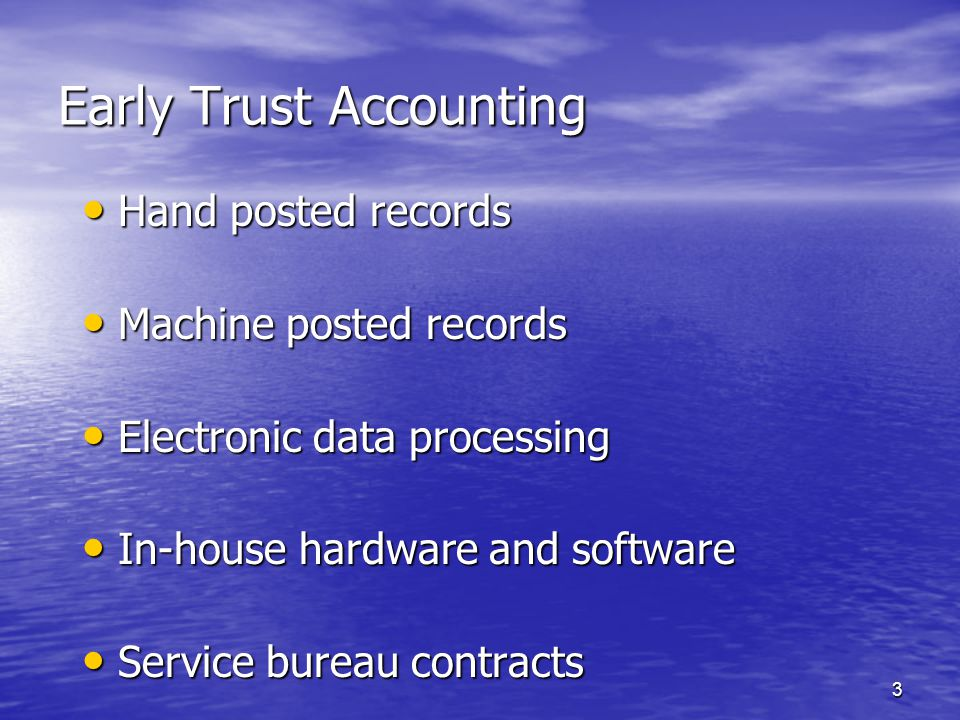 3 Early Trust Accounting Hand posted records Hand posted records Machine posted records Machine posted records Electronic data processing Electronic data processing In-house hardware and software In-house hardware and software Service bureau contracts Service bureau contracts