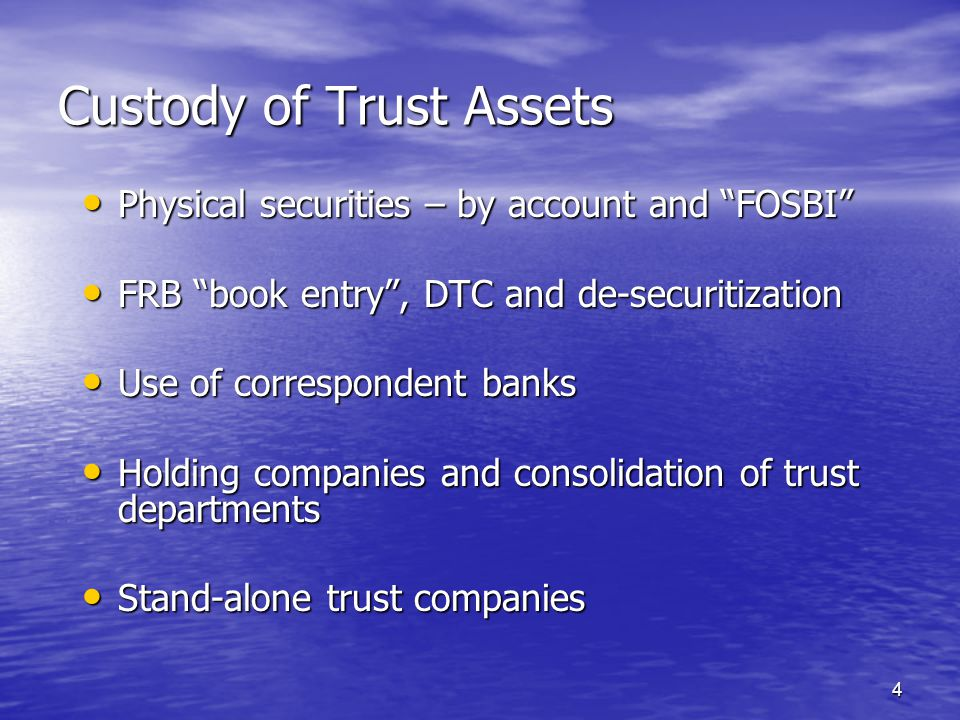 4 Custody of Trust Assets Physical securities – by account and FOSBI Physical securities – by account and FOSBI FRB book entry , DTC and de-securitization FRB book entry , DTC and de-securitization Use of correspondent banks Use of correspondent banks Holding companies and consolidation of trust departments Holding companies and consolidation of trust departments Stand-alone trust companies Stand-alone trust companies