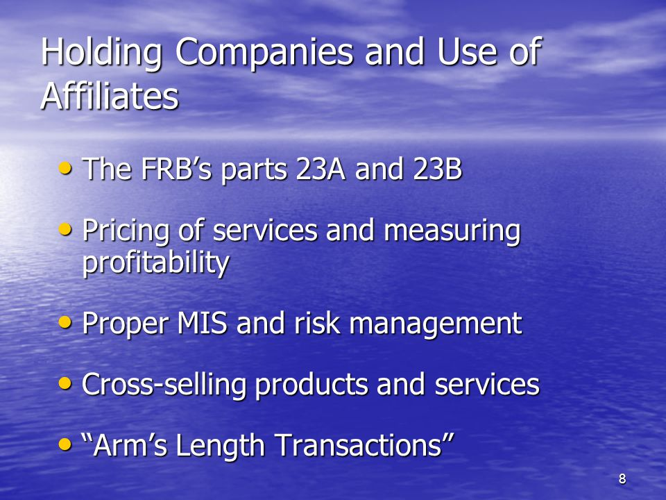 8 Holding Companies and Use of Affiliates The FRB's parts 23A and 23B The FRB's parts 23A and 23B Pricing of services and measuring profitability Pricing of services and measuring profitability Proper MIS and risk management Proper MIS and risk management Cross-selling products and services Cross-selling products and services Arm's Length Transactions Arm's Length Transactions