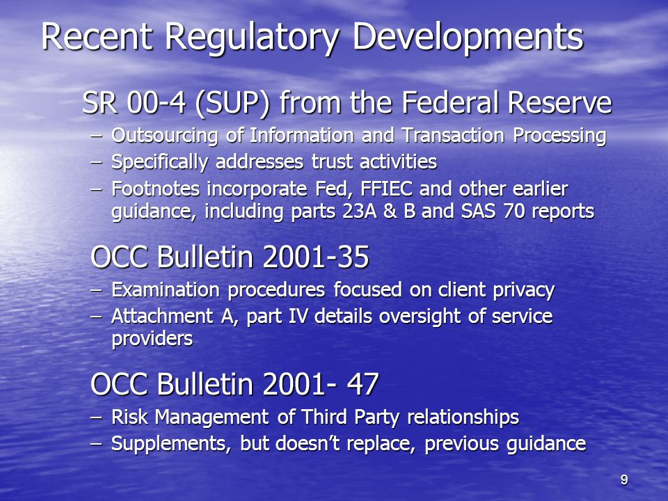 9 Recent Regulatory Developments SR 00-4 (SUP) from the Federal Reserve –Outsourcing of Information and Transaction Processing –Specifically addresses trust activities –Footnotes incorporate Fed, FFIEC and other earlier guidance, including parts 23A & B and SAS 70 reports OCC Bulletin 2001-35 –Examination procedures focused on client privacy –Attachment A, part IV details oversight of service providers OCC Bulletin 2001- 47 –Risk Management of Third Party relationships –Supplements, but doesn't replace, previous guidance