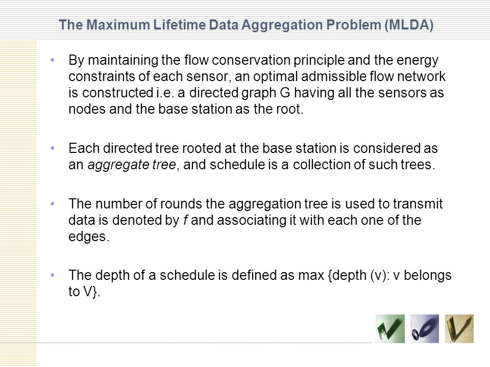 The Maximum Lifetime Data Aggregation Problem (MLDA) By maintaining the flow conservation principle and the energy constraints of each sensor, an optimal admissible flow network is constructed i.e.