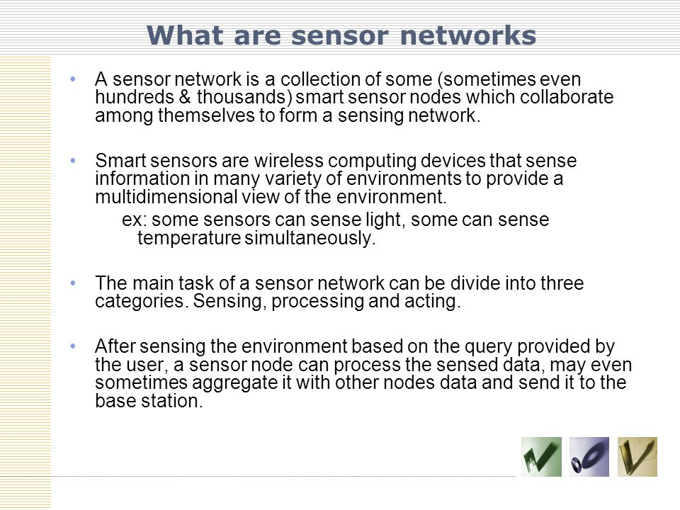 A sensor network is a collection of some (sometimes even hundreds & thousands) smart sensor nodes which collaborate among themselves to form a sensing network.