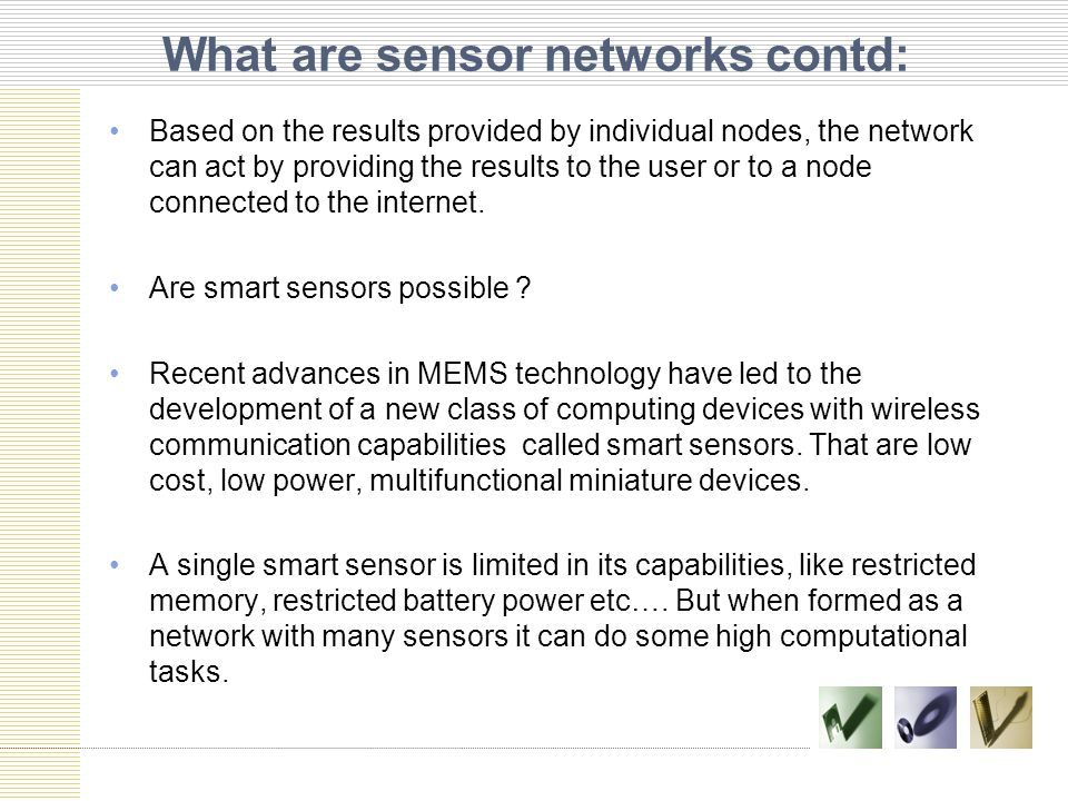 What are sensor networks contd: Based on the results provided by individual nodes, the network can act by providing the results to the user or to a node connected to the internet.