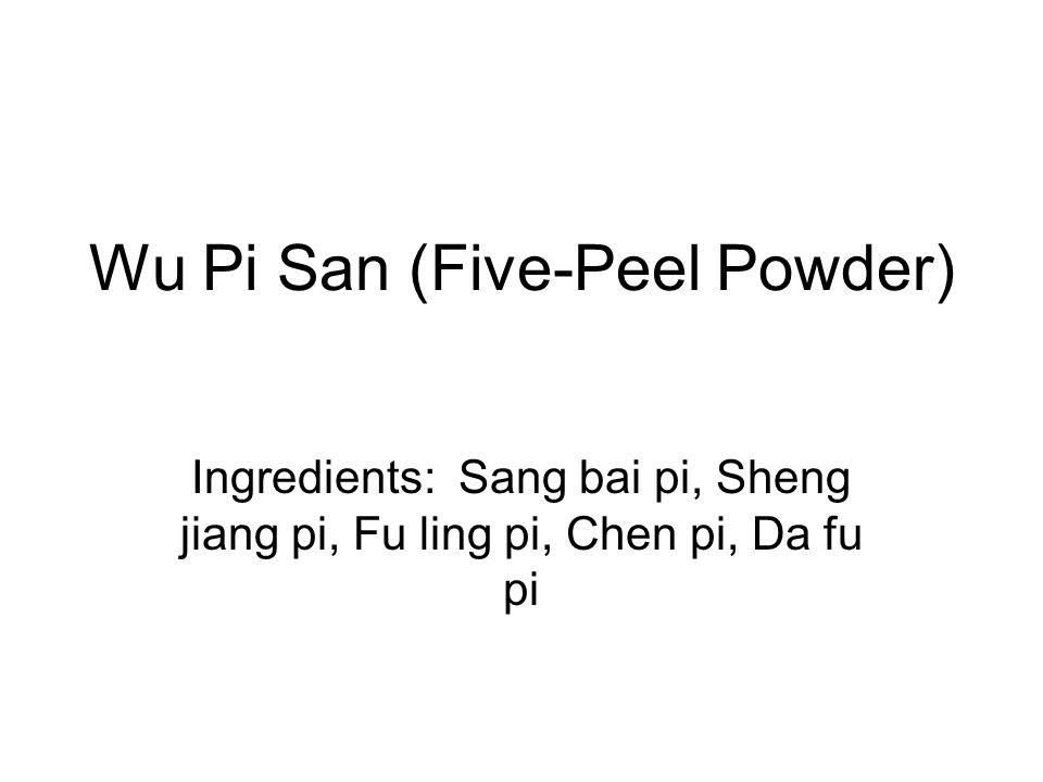 Wu Pi San (Five-Peel Powder) Ingredients: Sang bai pi, Sheng jiang pi, Fu ling pi, Chen pi, Da fu pi
