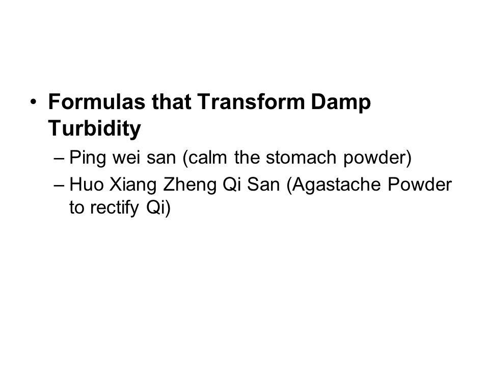Formulas that Transform Damp Turbidity –Ping wei san (calm the stomach powder) –Huo Xiang Zheng Qi San (Agastache Powder to rectify Qi)