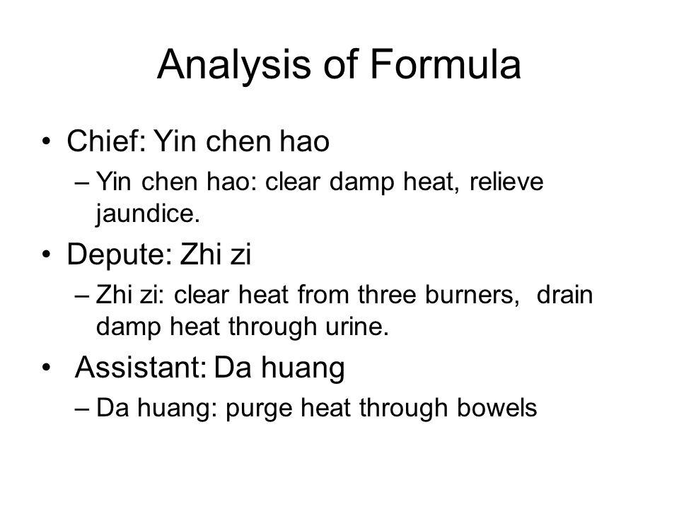 Analysis of Formula Chief: Yin chen hao –Yin chen hao: clear damp heat, relieve jaundice. Depute: Zhi zi –Zhi zi: clear heat from three burners, drain