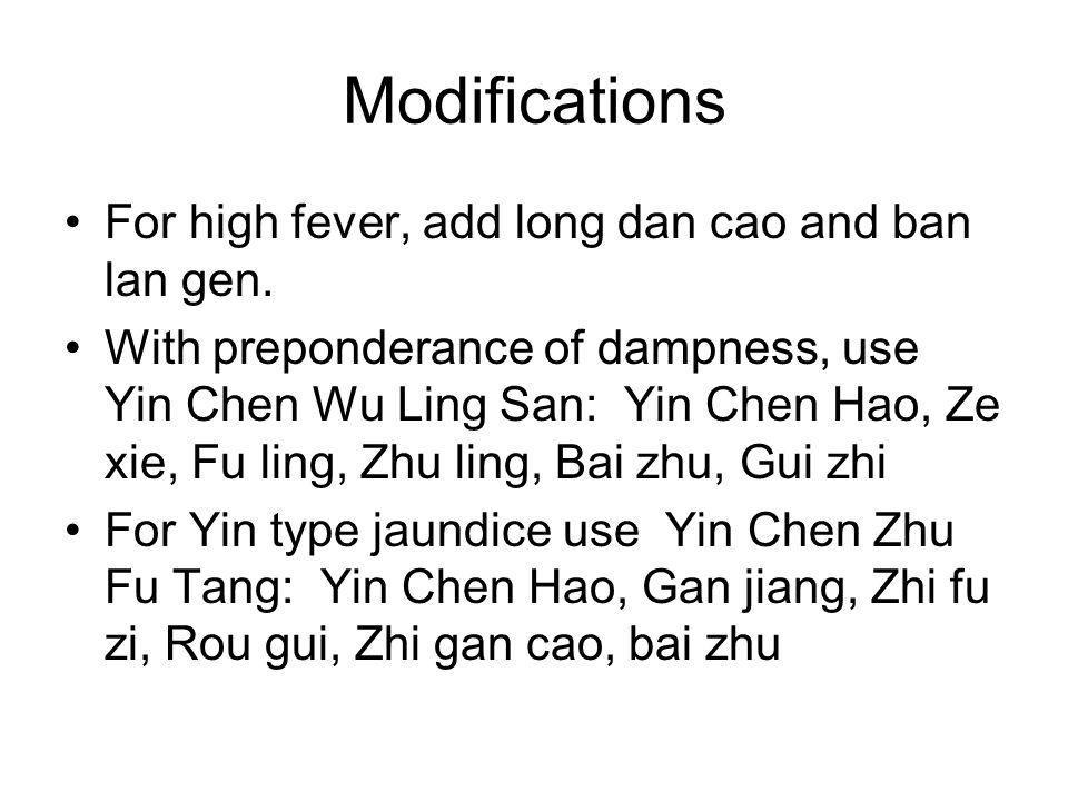 Modifications For high fever, add long dan cao and ban lan gen. With preponderance of dampness, use Yin Chen Wu Ling San: Yin Chen Hao, Ze xie, Fu lin