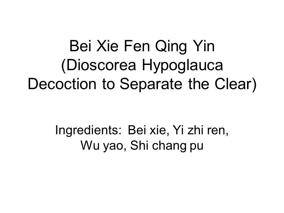 Bei Xie Fen Qing Yin (Dioscorea Hypoglauca Decoction to Separate the Clear) Ingredients: Bei xie, Yi zhi ren, Wu yao, Shi chang pu