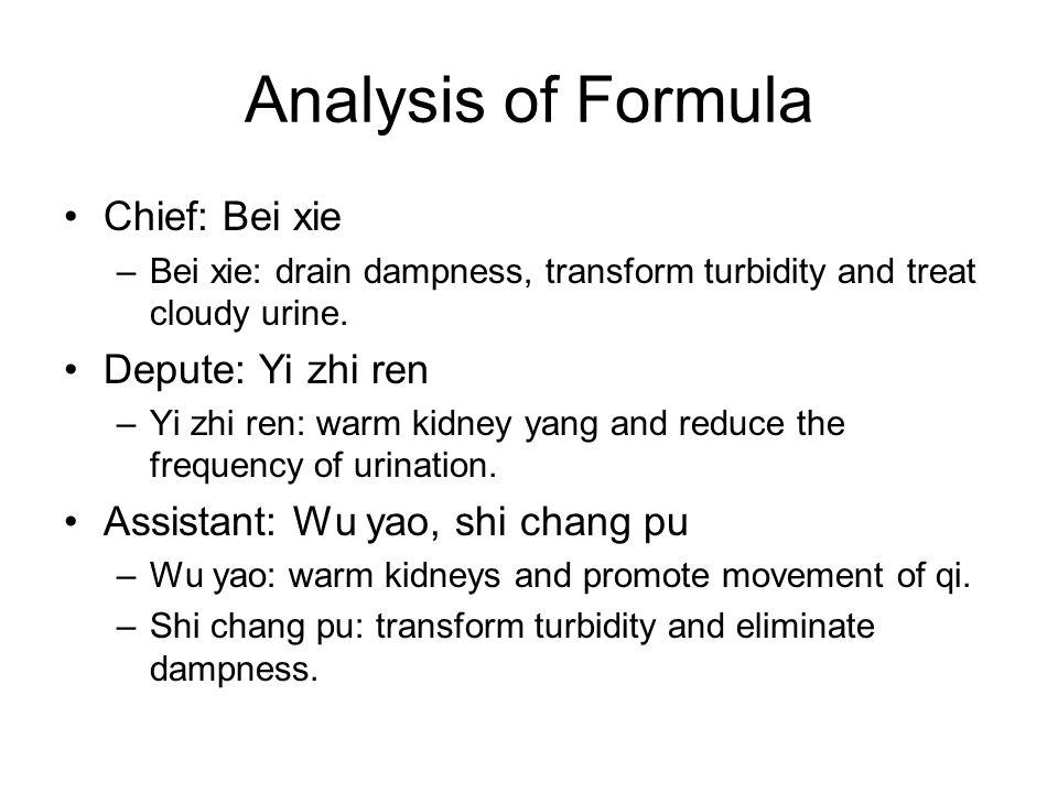 Analysis of Formula Chief: Bei xie –Bei xie: drain dampness, transform turbidity and treat cloudy urine. Depute: Yi zhi ren –Yi zhi ren: warm kidney y