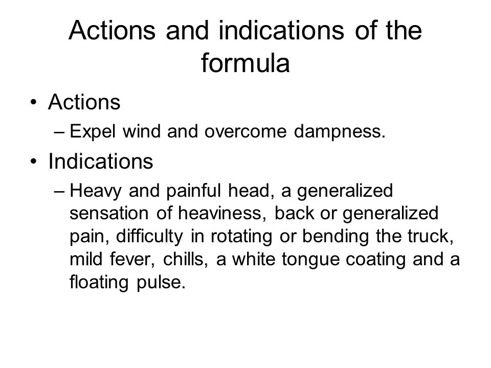 Actions and indications of the formula Actions –Expel wind and overcome dampness. Indications –Heavy and painful head, a generalized sensation of heav