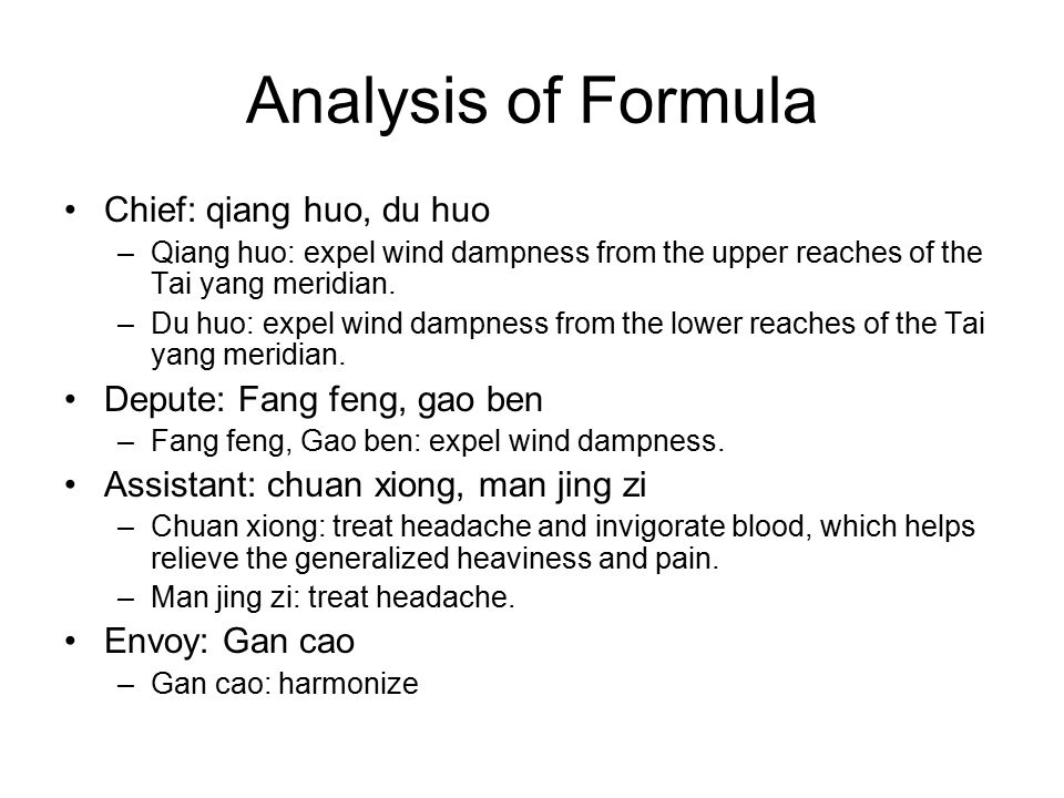 Analysis of Formula Chief: qiang huo, du huo –Qiang huo: expel wind dampness from the upper reaches of the Tai yang meridian. –Du huo: expel wind damp