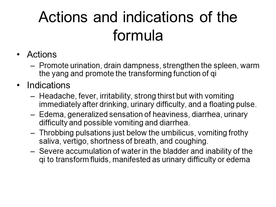 Actions and indications of the formula Actions –Promote urination, drain dampness, strengthen the spleen, warm the yang and promote the transforming f