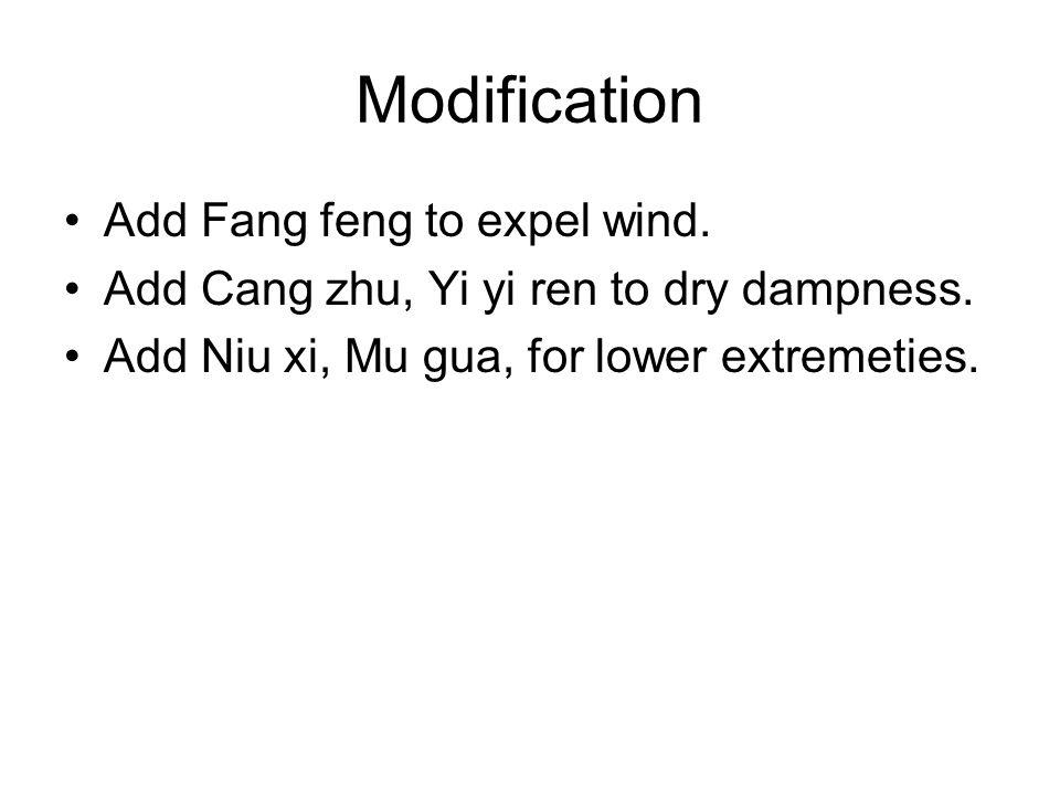 Modification Add Fang feng to expel wind. Add Cang zhu, Yi yi ren to dry dampness. Add Niu xi, Mu gua, for lower extremeties.