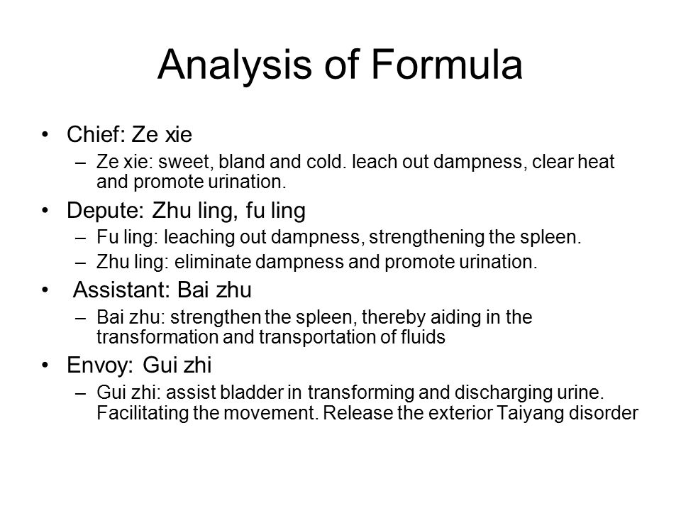 Analysis of Formula Chief: Ze xie –Ze xie: sweet, bland and cold. leach out dampness, clear heat and promote urination. Depute: Zhu ling, fu ling –Fu