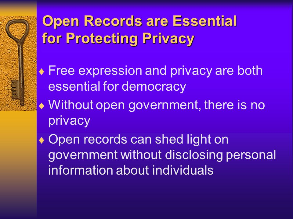 Open Records are Essential for Protecting Privacy  Free expression and privacy are both essential for democracy  Without open government, there is no privacy  Open records can shed light on government without disclosing personal information about individuals