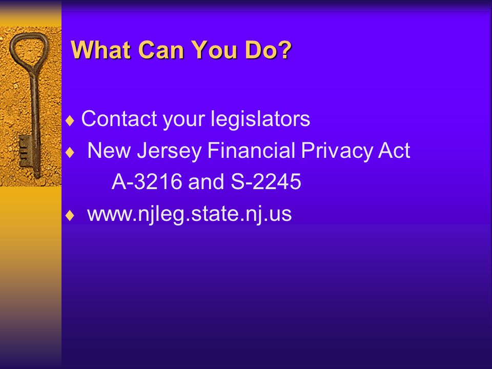 What Can You Do?  Contact your legislators  New Jersey Financial Privacy Act A-3216 and S-2245  www.njleg.state.nj.us