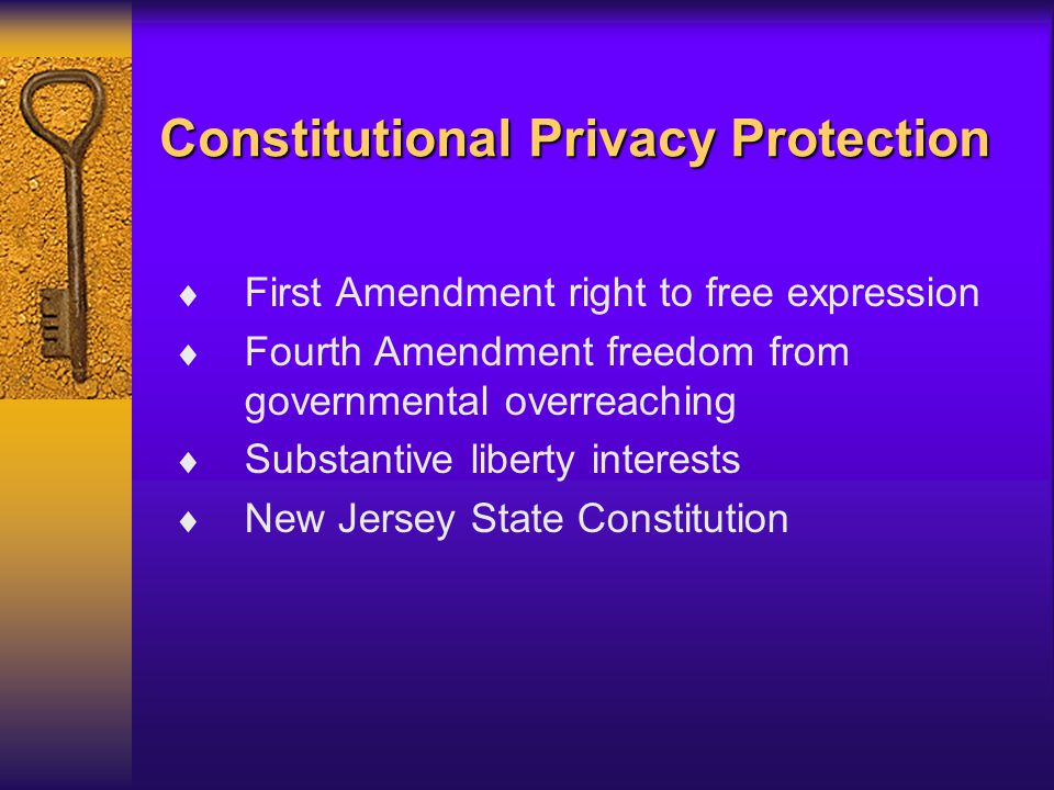 Constitutional Privacy Protection  First Amendment right to free expression  Fourth Amendment freedom from governmental overreaching  Substantive liberty interests  New Jersey State Constitution
