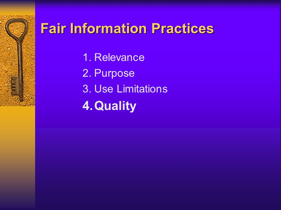 Fair Information Practices 1.Relevance 2.Purpose 3.Use Limitations 4.Quality