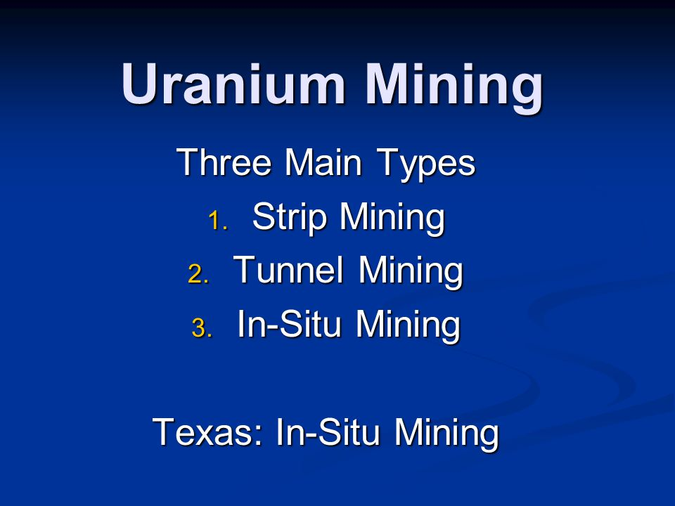 Uranium Mining Three Main Types 1. Strip Mining 2. Tunnel Mining 3. In-Situ Mining Texas: In-Situ Mining