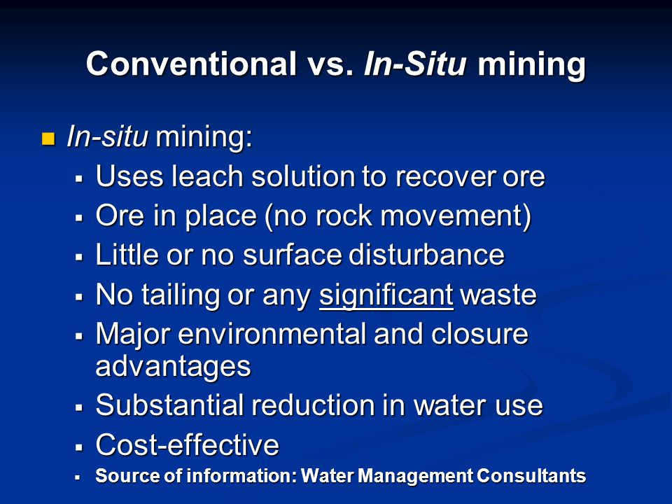 Conventional vs. In-Situ mining In-situ mining: In-situ mining:  Uses leach solution to recover ore  Ore in place (no rock movement)  Little or no